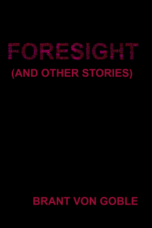 Foresight (and Other Stories) by Brant von Goble