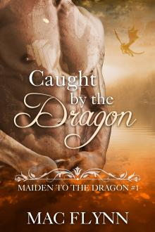 Caught By the Dragon: Maiden to the Dragon #1 (Alpha Dragon Shifter Romance) by Mac Flynn