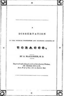A Dissertation on the Medical Properties and Injurious Effects of the Habitual Use of Tobacco by A. McAllister