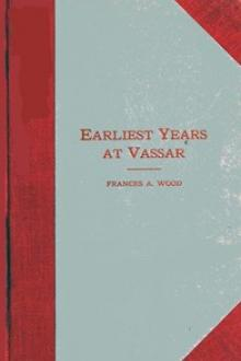 Earliest Years at Vassar by Frances A. Wood