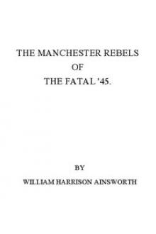 The Manchester Rebels of the Fatal '45 by William Harrison Ainsworth