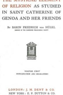 The Mystical Element of Religion, as studied in Saint Catherine of Genoa and her friends, Volume 1