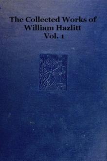 The collected works of William Hazlitt, Vol. 1