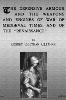 The Defensive Armour and the Weapons and Engines of War of Mediæval Times, and of the by Robert Coltman Clephan