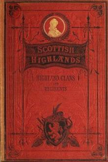 The Scottish Highlands, Highland Clans and Highland Regiments, Volume I (of 2) by Unknown