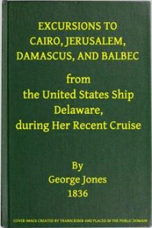 Excursions to Cairo, Jerusalem, Damascus, and Balbec from the United States Ship Delaware, during Her Recent Cruise by George Jones