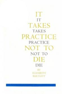 It Takes Practice Not To Die by Elizabeth Bartlett