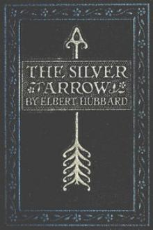 The Silver Arrow by Elbert Hubbard