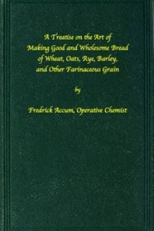 A treatise on the art of making good wholesome bread of wheat by Fredrick Accum