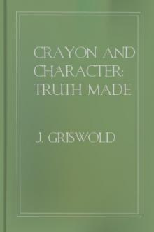 Crayon and Character: Truth Made Clear Through Eye and Ear by J. Griswold