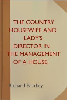 The Country Housewife and Lady's Director in the Management of a House, and the Delights and Profits of a Farm by Richard Bradley