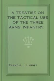 A Treatise on the Tactical Use of the Three Arms: Infantry, Artillery, and Cavalry by Francis J. Lippitt