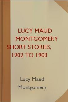 Lucy Maud Montgomery Short Stories, 1902 to 1903 by Lucy Maud Montgomery