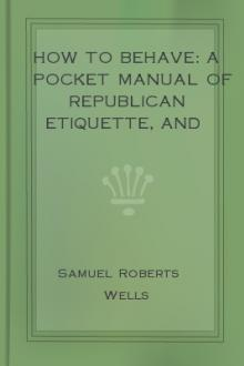 How to Behave: A Pocket Manual of Republican Etiquette, and Guide to Correct Personal Habits by Samuel Roberts Wells