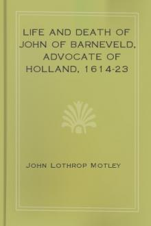 The Life and Death of John of Barneveld, Advocate of Holland, 1614-23 by John Lothrop Motley