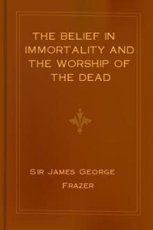 The Belief in Immortality and the Worship of the Dead by Sir James George Frazer