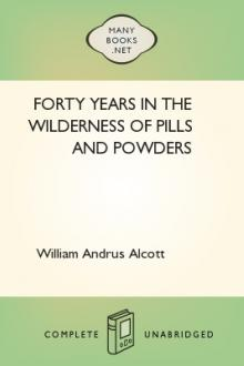Forty Years in the Wilderness of Pills and Powders by William Andrus Alcott