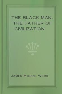 The Black Man, the Father of Civilization by James Morris Webb