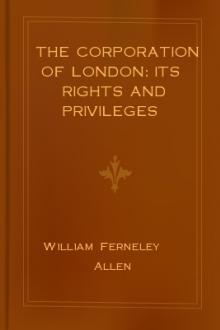 The Corporation of London: Its Rights and Privileges by William Ferneley Allen